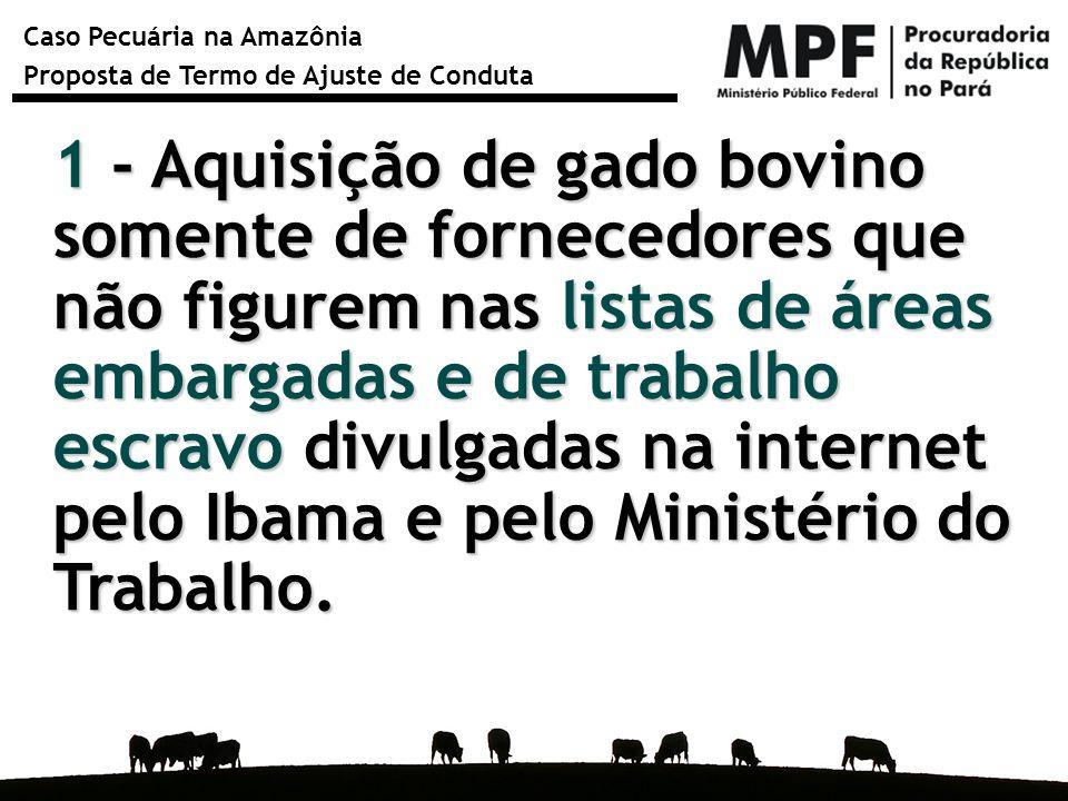 1 - Aquisição de gado bovino somente de fornecedores que não figurem nas listas de áreas embargadas e de trabalho escravo divulgadas na internet pelo Ibama e pelo Ministério do Trabalho.
