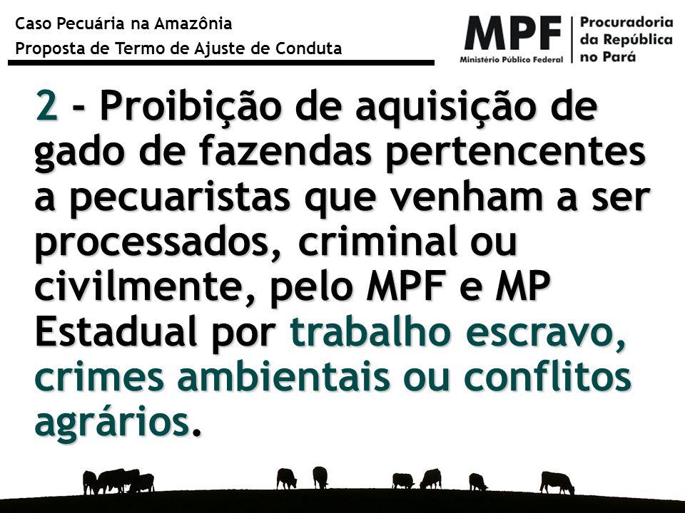2 - Proibição de aquisição de gado de fazendas pertencentes a pecuaristas que venham a ser processados, criminal ou civilmente, pelo MPF e MP Estadual por trabalho escravo, crimes ambientais ou conflitos agrários.
