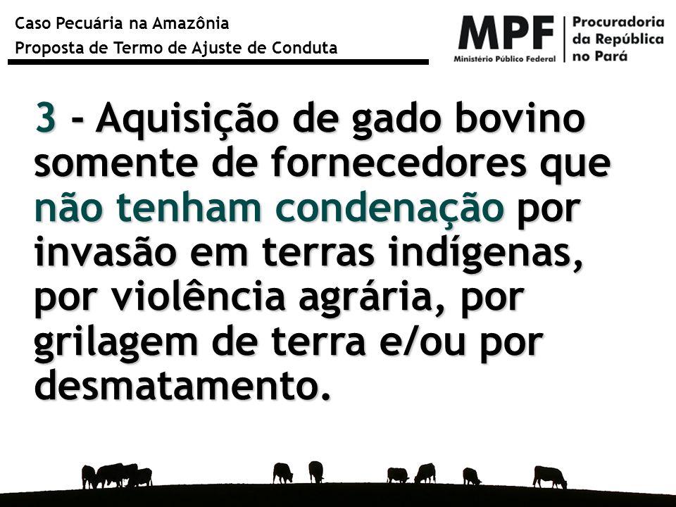 3 - Aquisição de gado bovino somente de fornecedores que não tenham condenação por invasão em terras indígenas, por violência agrária, por grilagem de terra e/ou por desmatamento.