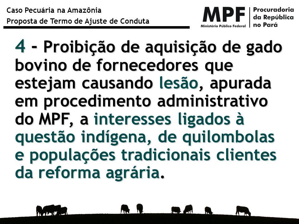 4 - Proibição de aquisição de gado bovino de fornecedores que estejam causando lesão, apurada em procedimento administrativo do MPF, a interesses ligados à questão indígena, de quilombolas e populações tradicionais clientes da reforma agrária.