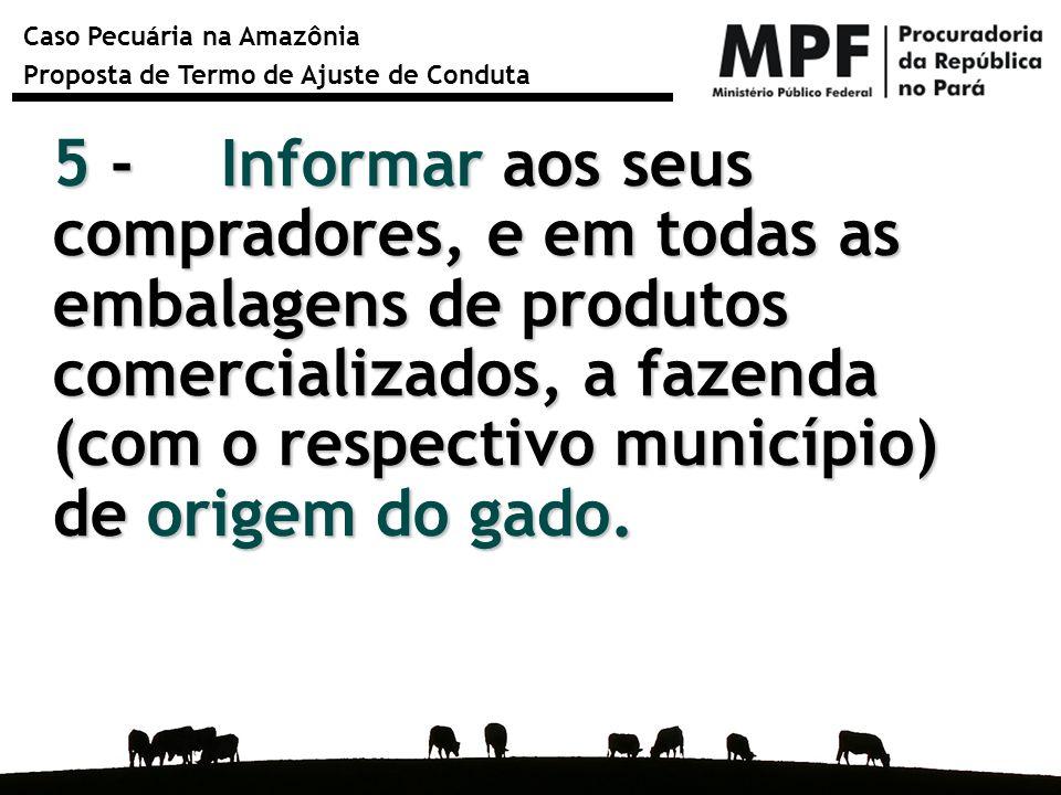 5 - Informar aos seus compradores, e em todas as embalagens de produtos comercializados, a fazenda (com o respectivo município) de origem do gado.