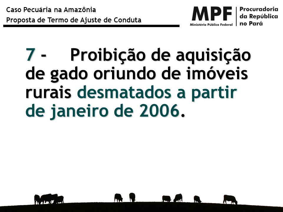 7 - Proibição de aquisição de gado oriundo de imóveis rurais desmatados a partir de janeiro de 2006.