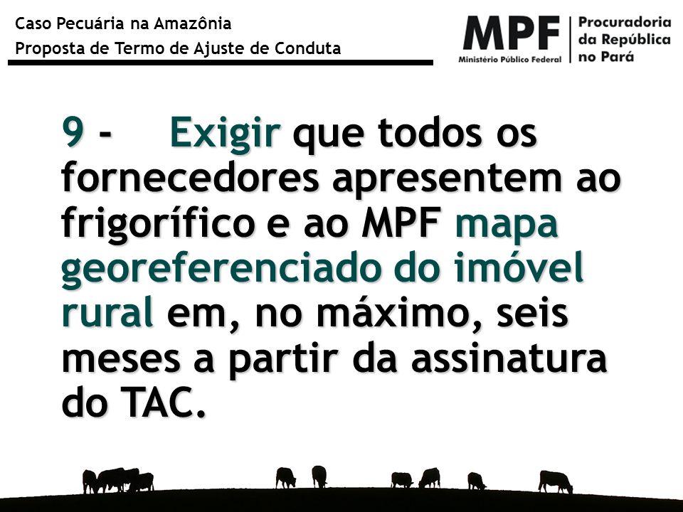 9 - Exigir que todos os fornecedores apresentem ao frigorífico e ao MPF mapa georeferenciado do imóvel rural em, no máximo, seis meses a partir da assinatura do TAC.