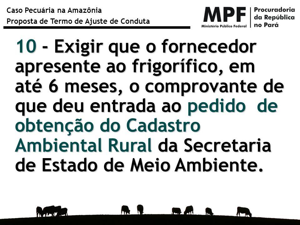 10 - Exigir que o fornecedor apresente ao frigorífico, em até 6 meses, o comprovante de que deu entrada ao pedido de obtenção do Cadastro Ambiental Rural da Secretaria de Estado de Meio Ambiente.