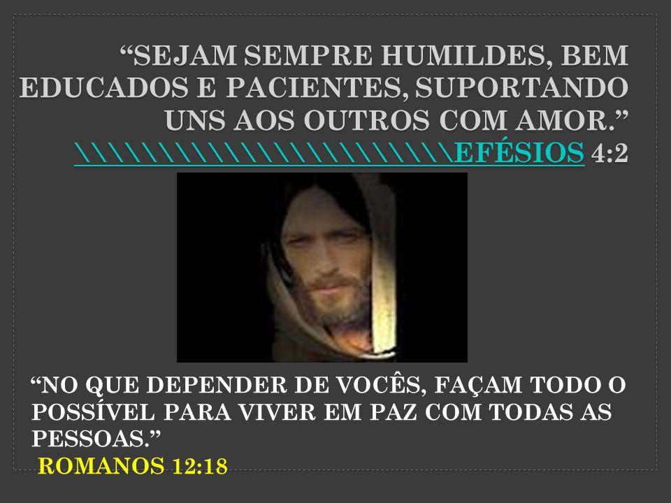 Sejam Sempre humildes, bem educados e pacientes, suportando uns aos outros com amor. \\\\\\\\\\\\\\\\\\\\\\\efésios 4:2
