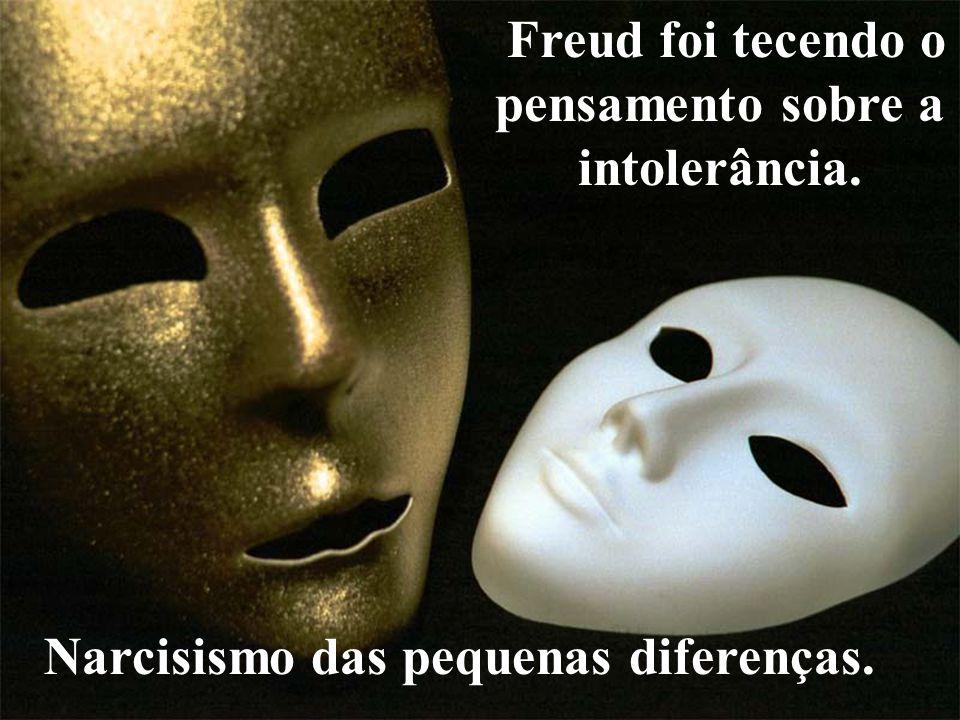 Freud foi tecendo o pensamento sobre a intolerância.