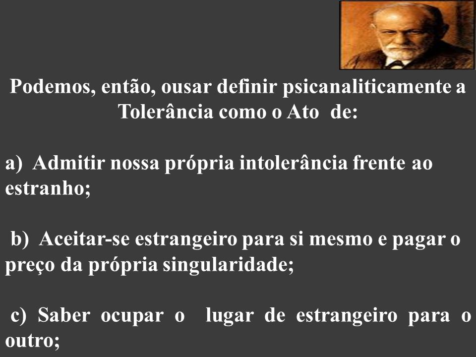 Podemos, então, ousar definir psicanaliticamente a Tolerância como o Ato de:
