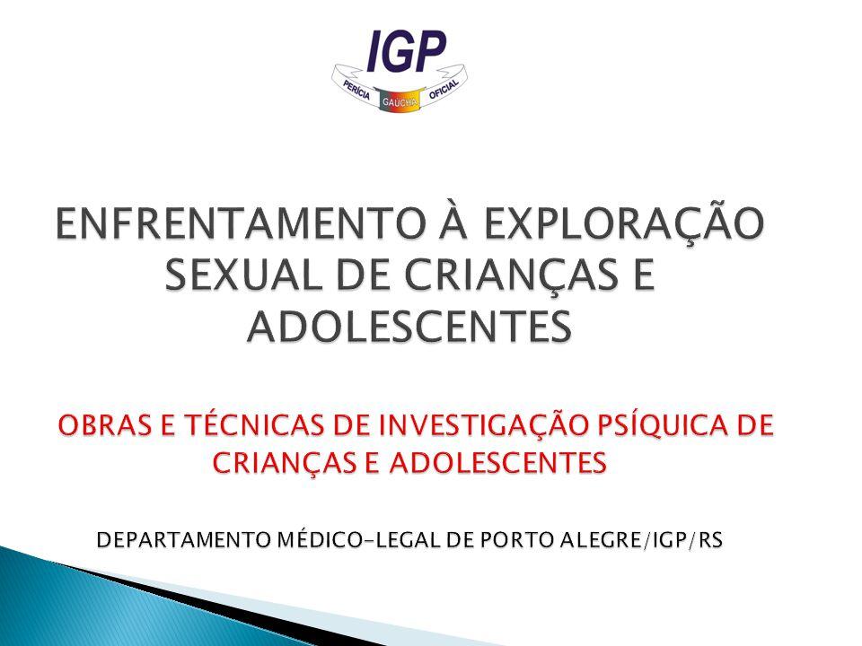 ENFRENTAMENTO À EXPLORAÇÃO SEXUAL DE CRIANÇAS E ADOLESCENTES OBRAS E TÉCNICAS DE INVESTIGAÇÃO PSÍQUICA DE CRIANÇAS E ADOLESCENTES DEPARTAMENTO MÉDICO-LEGAL DE PORTO ALEGRE/IGP/RS