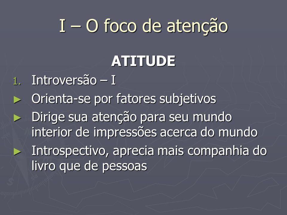 I – O foco de atenção ATITUDE Introversão – I