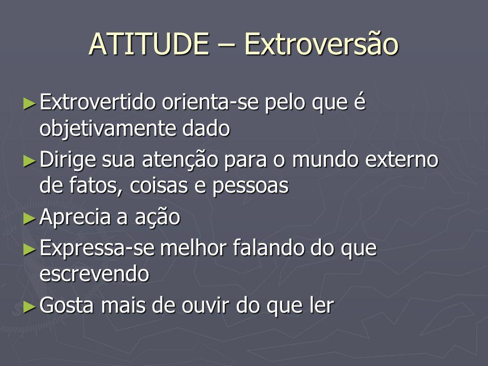 ATITUDE – Extroversão Extrovertido orienta-se pelo que é objetivamente dado. Dirige sua atenção para o mundo externo de fatos, coisas e pessoas.