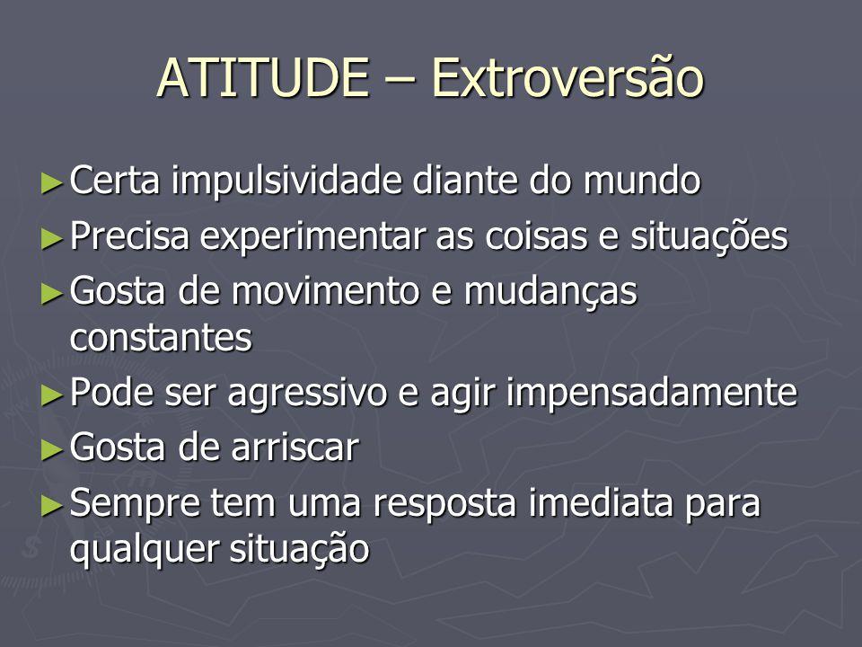 ATITUDE – Extroversão Certa impulsividade diante do mundo