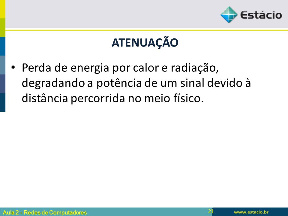 ATENUAÇÃO Perda de energia por calor e radiação, degradando a potência de um sinal devido à distância percorrida no meio físico.