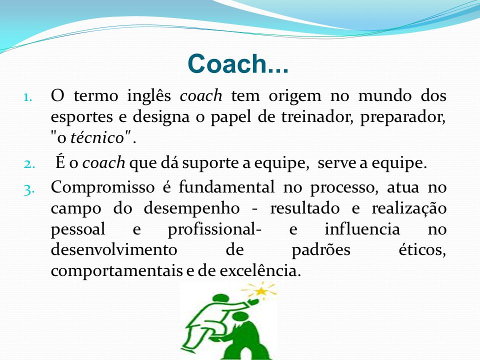 Coach... O termo inglês coach tem origem no mundo dos esportes e designa o papel de treinador, preparador, o técnico .