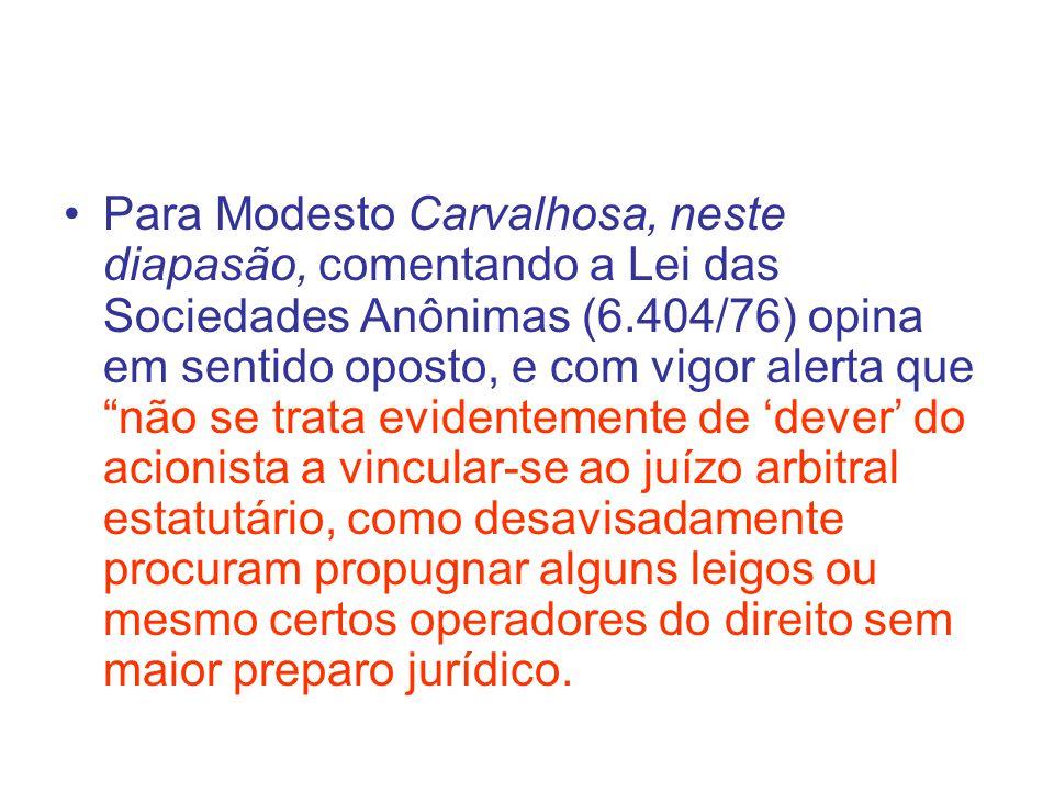 Para Modesto Carvalhosa, neste diapasão, comentando a Lei das Sociedades Anônimas (6.404/76) opina em sentido oposto, e com vigor alerta que não se trata evidentemente de 'dever' do acionista a vincular-se ao juízo arbitral estatutário, como desavisadamente procuram propugnar alguns leigos ou mesmo certos operadores do direito sem maior preparo jurídico.