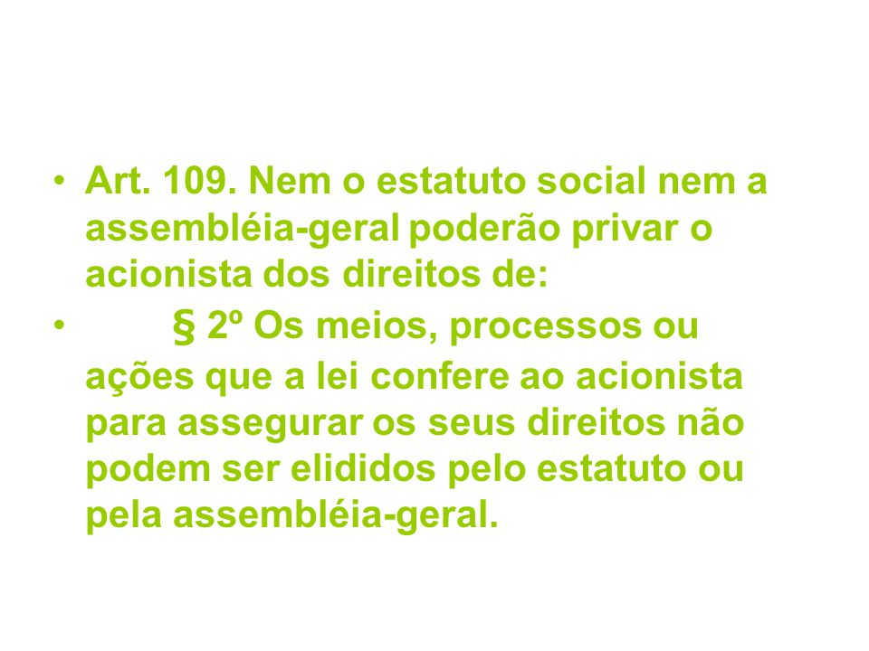 Art. 109. Nem o estatuto social nem a assembléia-geral poderão privar o acionista dos direitos de: