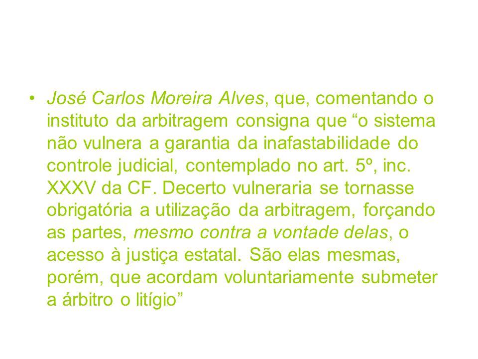 José Carlos Moreira Alves, que, comentando o instituto da arbitragem consigna que o sistema não vulnera a garantia da inafastabilidade do controle judicial, contemplado no art.