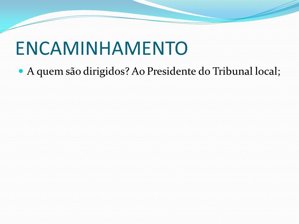 ENCAMINHAMENTO A quem são dirigidos Ao Presidente do Tribunal local;