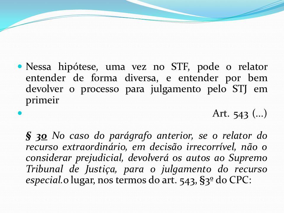 Nessa hipótese, uma vez no STF, pode o relator entender de forma diversa, e entender por bem devolver o processo para julgamento pelo STJ em primeir