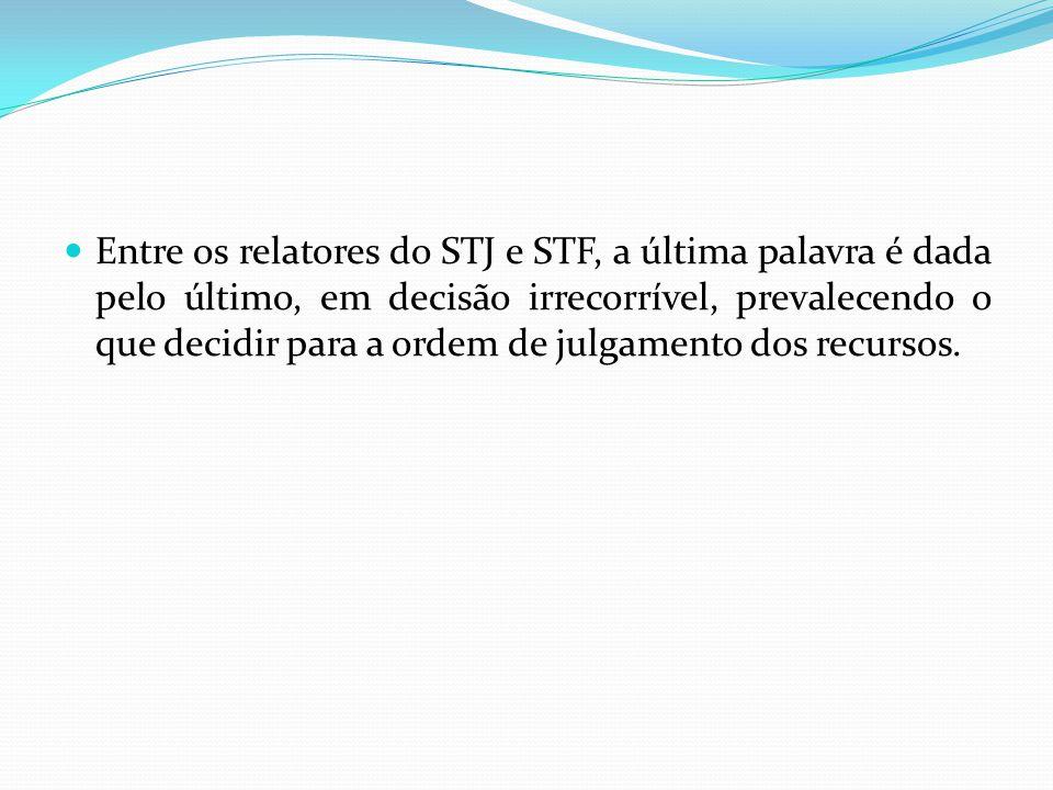 Entre os relatores do STJ e STF, a última palavra é dada pelo último, em decisão irrecorrível, prevalecendo o que decidir para a ordem de julgamento dos recursos.