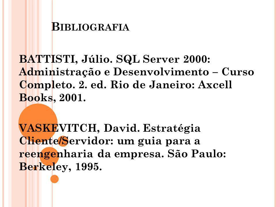 Bibliografia BATTISTI, Júlio. SQL Server 2000: Administração e Desenvolvimento – Curso Completo. 2. ed. Rio de Janeiro: Axcell Books, 2001.