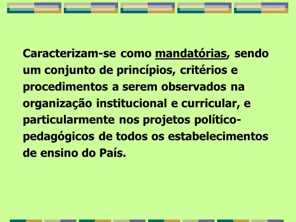 Caracterizam-se como mandatórias, sendo um conjunto de princípios, critérios e procedimentos a serem observados na organização institucional e curricular, e particularmente nos projetos político-pedagógicos de todos os estabelecimentos de ensino do País.