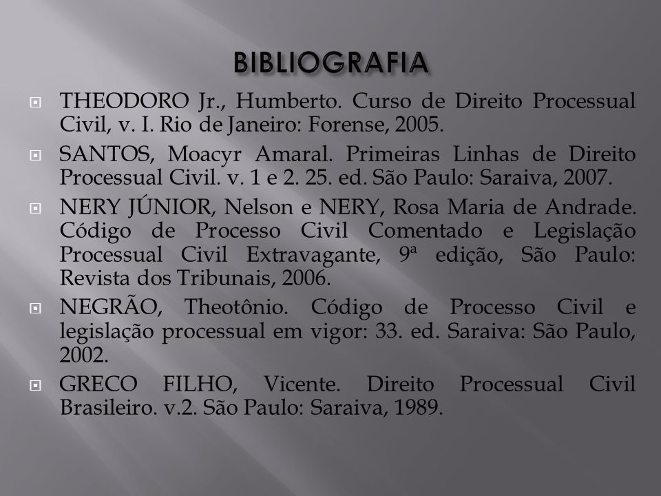 BIBLIOGRAFIA THEODORO Jr., Humberto. Curso de Direito Processual Civil, v. I. Rio de Janeiro: Forense, 2005.