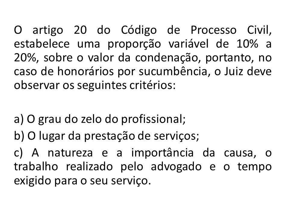 O artigo 20 do Código de Processo Civil, estabelece uma proporção variável de 10% a 20%, sobre o valor da condenação, portanto, no caso de honorários por sucumbência, o Juiz deve observar os seguintes critérios: