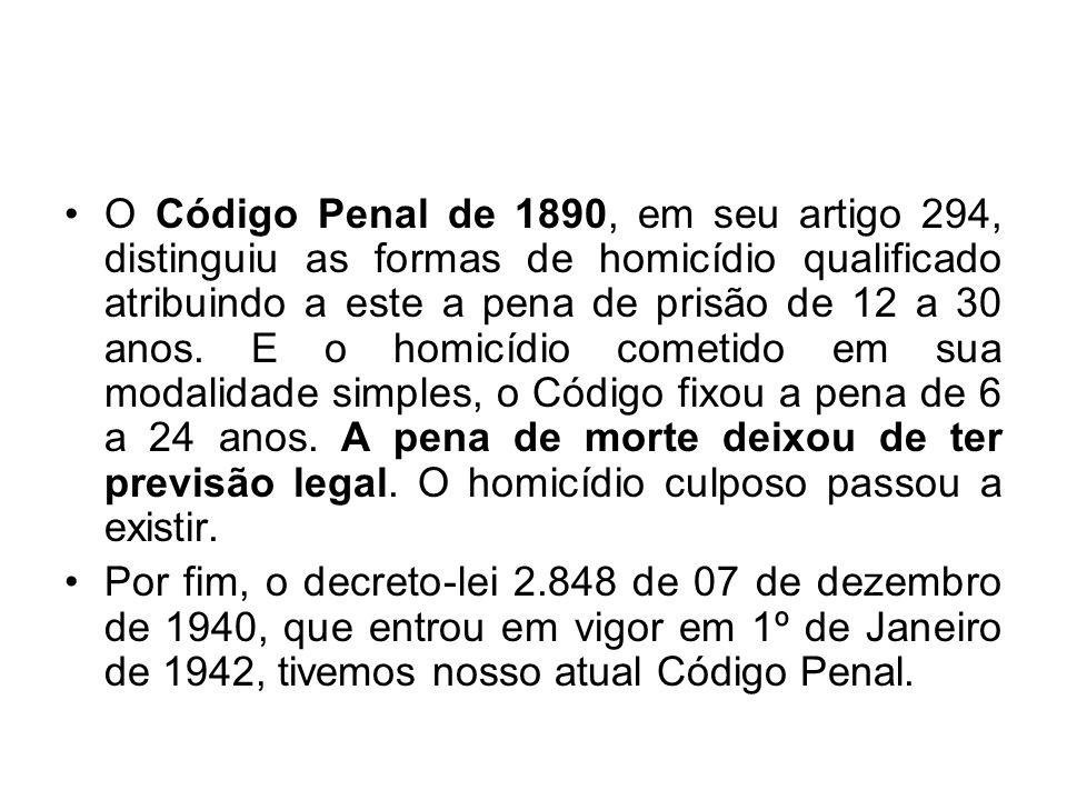 O Código Penal de 1890, em seu artigo 294, distinguiu as formas de homicídio qualificado atribuindo a este a pena de prisão de 12 a 30 anos. E o homicídio cometido em sua modalidade simples, o Código fixou a pena de 6 a 24 anos. A pena de morte deixou de ter previsão legal. O homicídio culposo passou a existir.