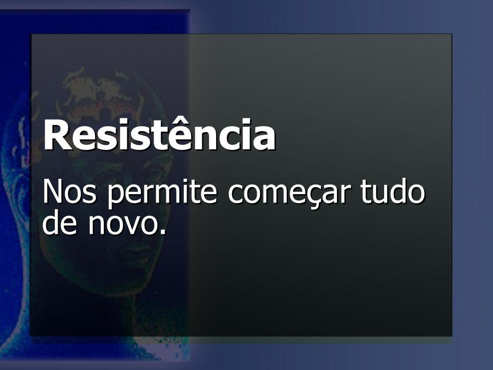 Resistência Nos permite começar tudo de novo.