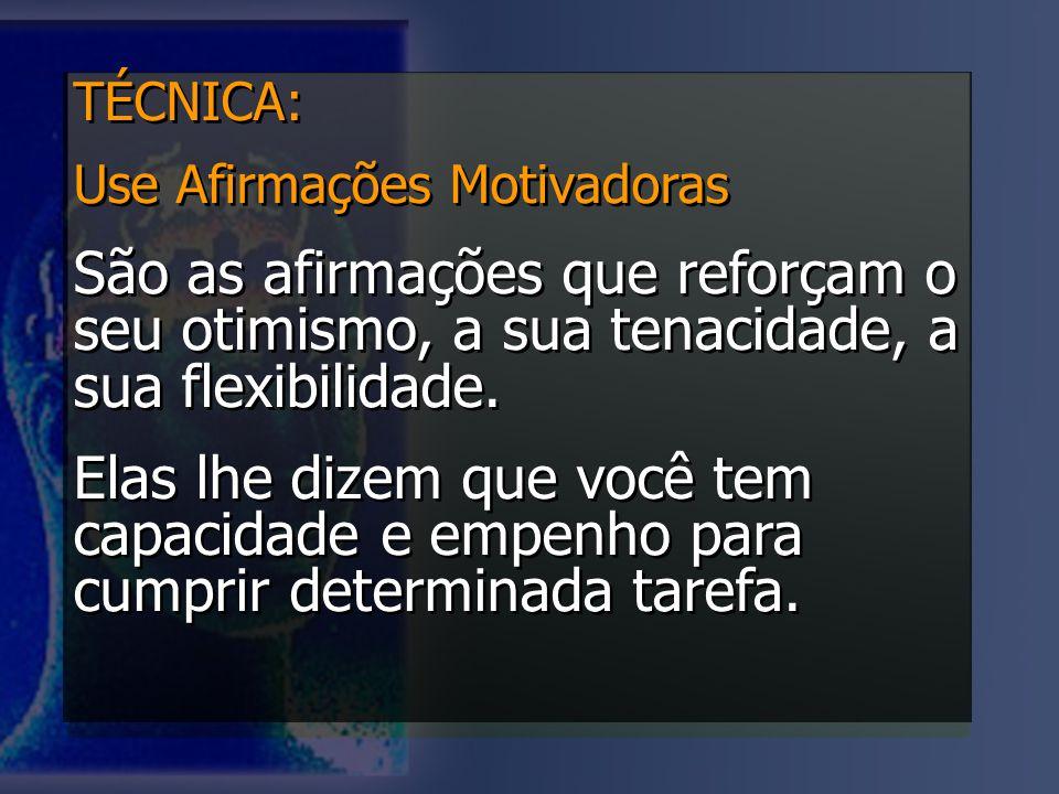 TÉCNICA: Use Afirmações Motivadoras. São as afirmações que reforçam o seu otimismo, a sua tenacidade, a sua flexibilidade.