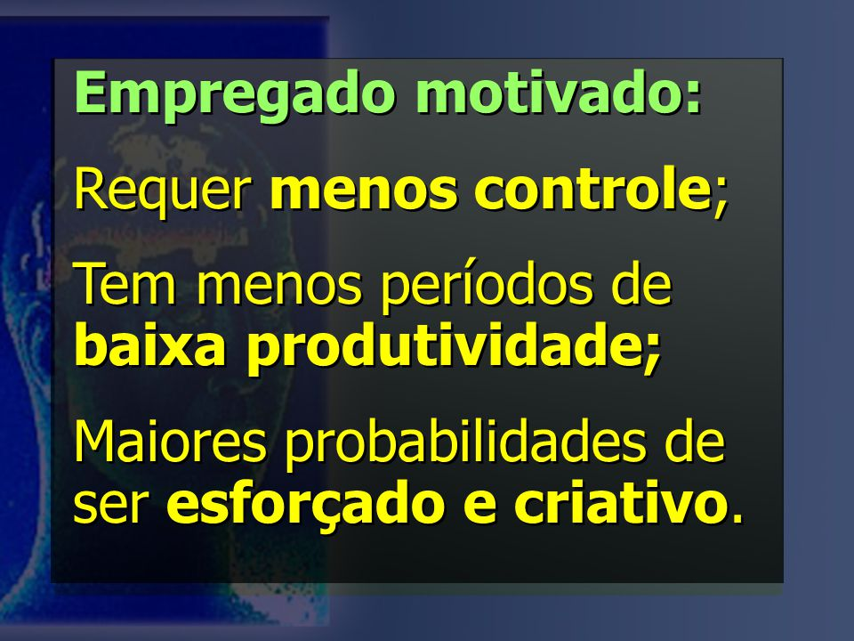 Empregado motivado: Requer menos controle; Tem menos períodos de baixa produtividade; Maiores probabilidades de ser esforçado e criativo.