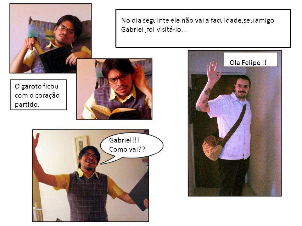 No dia seguinte ele não vai a faculdade,seu amigo Gabriel ,foi visitá-lo...
