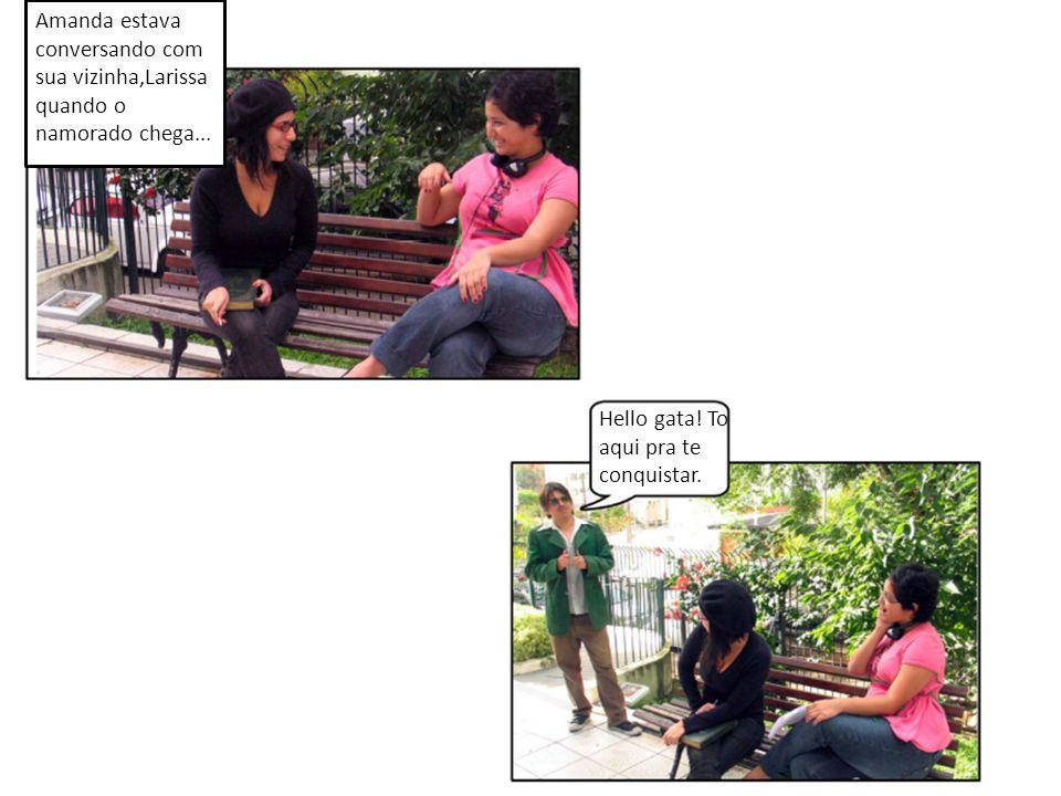 Amanda estava conversando com sua vizinha,Larissa quando o namorado chega...