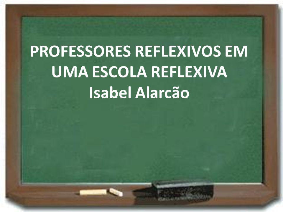 PROFESSORES REFLEXIVOS EM UMA ESCOLA REFLEXIVA Isabel Alarcão