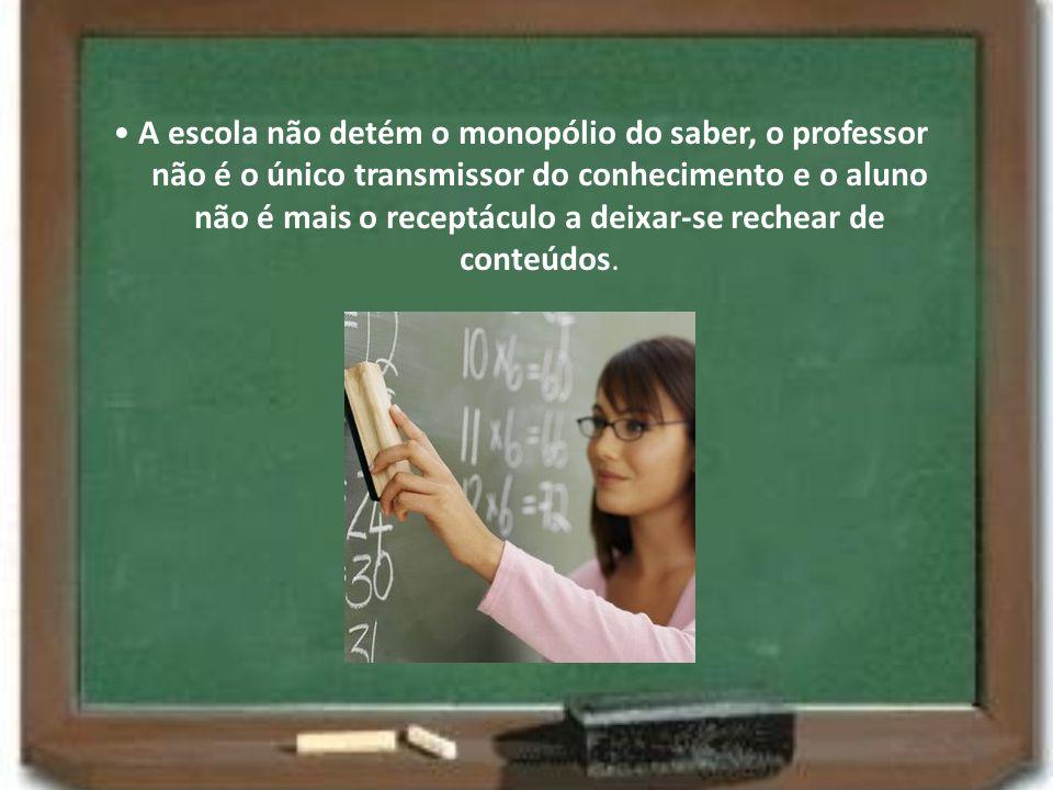• A escola não detém o monopólio do saber, o professor não é o único transmissor do conhecimento e o aluno não é mais o receptáculo a deixar-se rechear de conteúdos.
