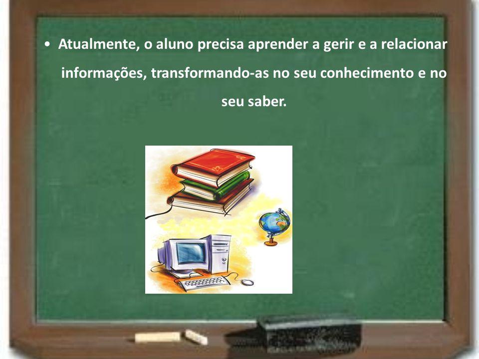 • Atualmente, o aluno precisa aprender a gerir e a relacionar informações, transformando-as no seu conhecimento e no seu saber.