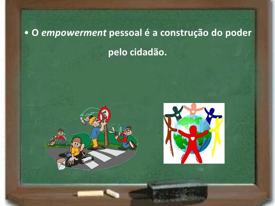 • O empowerment pessoal é a construção do poder pelo cidadão.