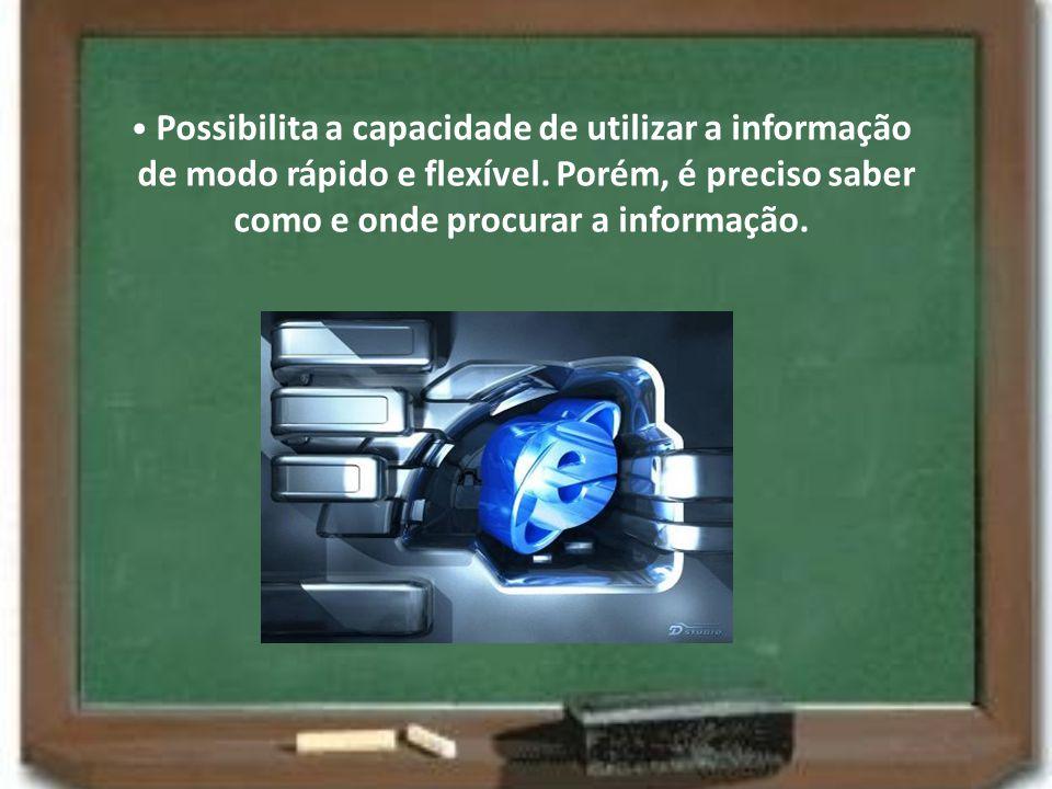 • Possibilita a capacidade de utilizar a informação de modo rápido e flexível.