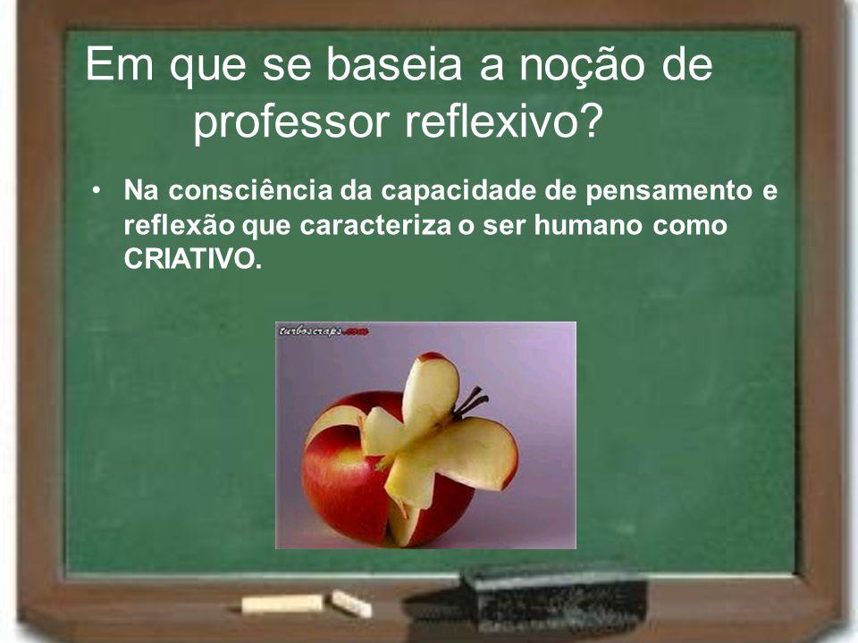 Em que se baseia a noção de professor reflexivo