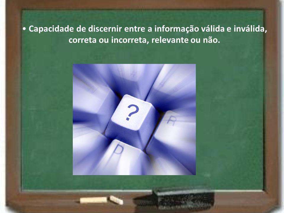 • Capacidade de discernir entre a informação válida e inválida, correta ou incorreta, relevante ou não.