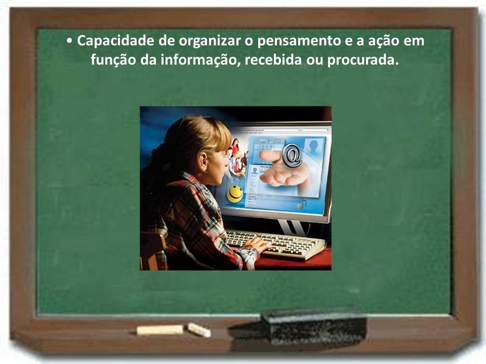 • Capacidade de organizar o pensamento e a ação em função da informação, recebida ou procurada.
