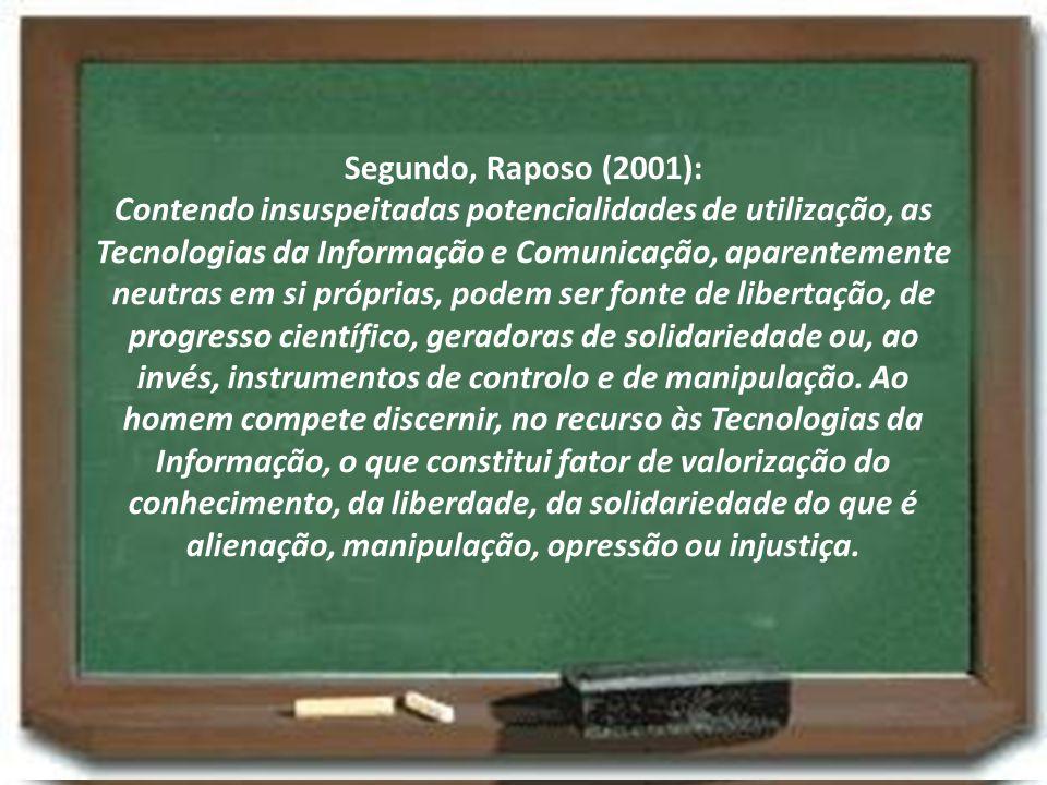Segundo, Raposo (2001): Contendo insuspeitadas potencialidades de utilização, as Tecnologias da Informação e Comunicação, aparentemente neutras em si próprias, podem ser fonte de libertação, de progresso científico, geradoras de solidariedade ou, ao invés, instrumentos de controlo e de manipulação.