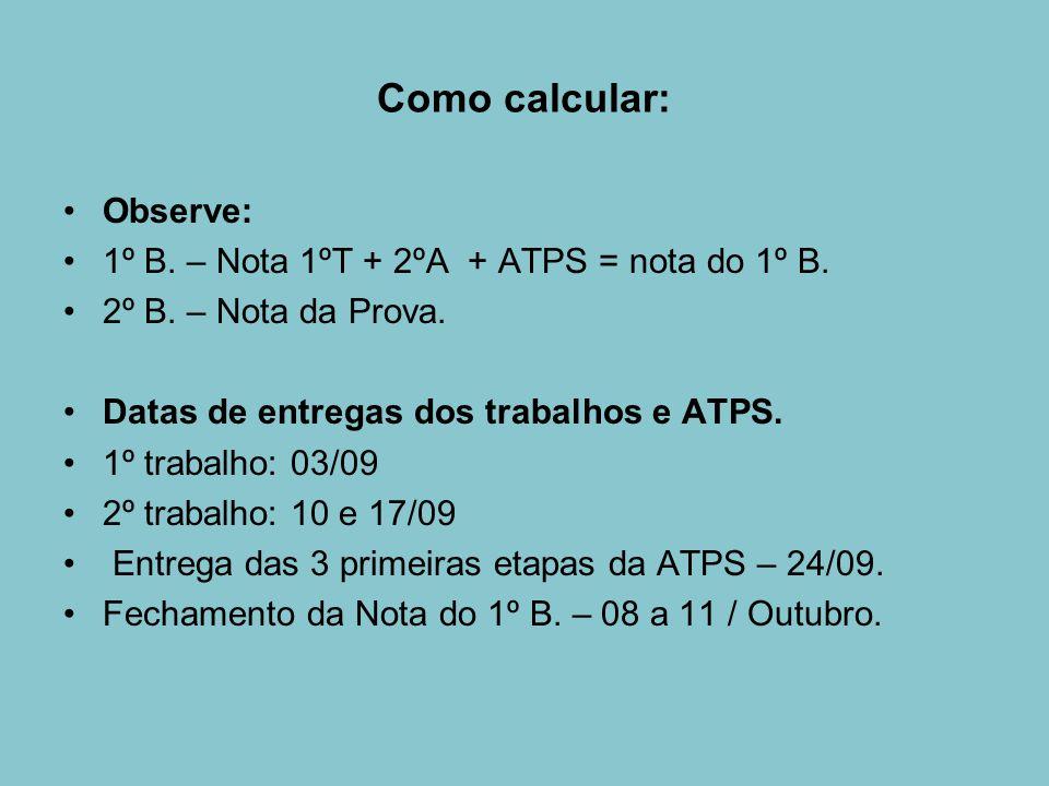 Como calcular: Observe: 1º B. – Nota 1ºT + 2ºA + ATPS = nota do 1º B.