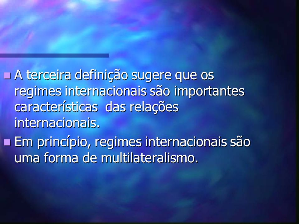 A terceira definição sugere que os regimes internacionais são importantes características das relações internacionais.