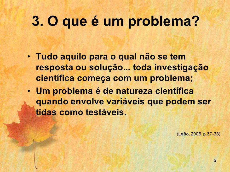 3. O que é um problema Tudo aquilo para o qual não se tem resposta ou solução... toda investigação científica começa com um problema;