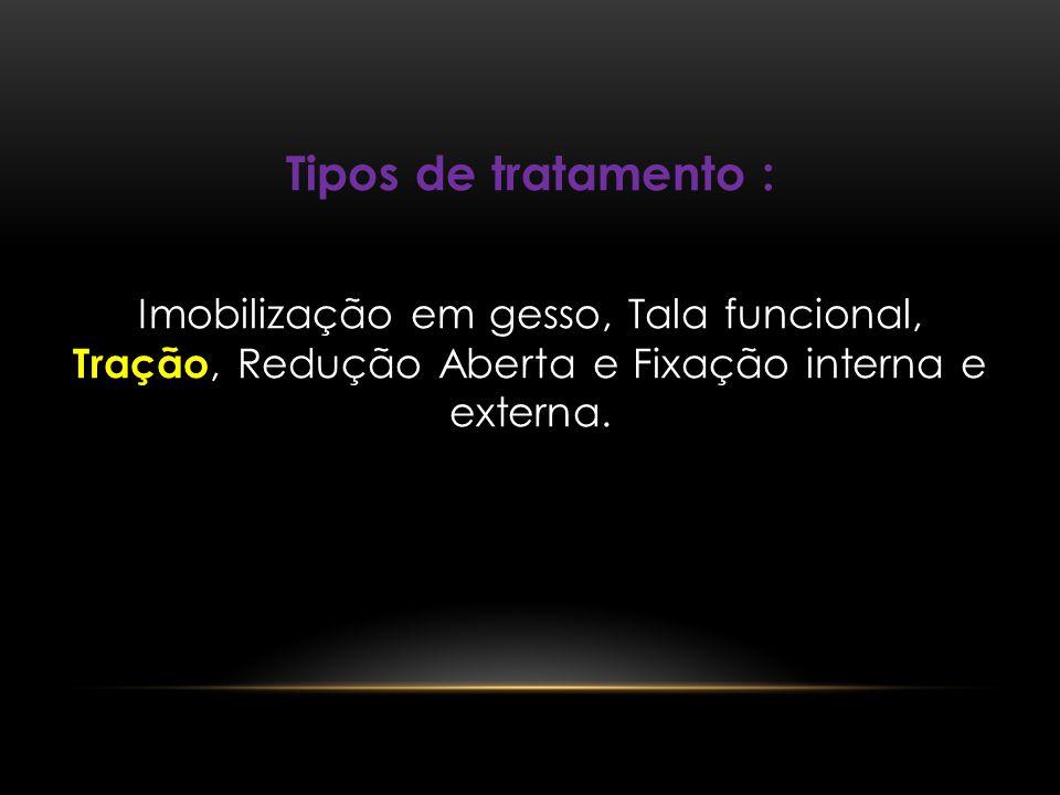 Tipos de tratamento : Imobilização em gesso, Tala funcional, Tração, Redução Aberta e Fixação interna e externa.