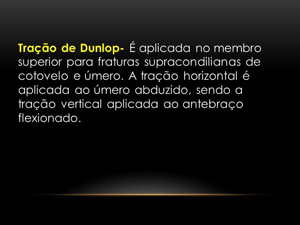 Tração de Dunlop- É aplicada no membro superior para fraturas supracondilianas de cotovelo e úmero.