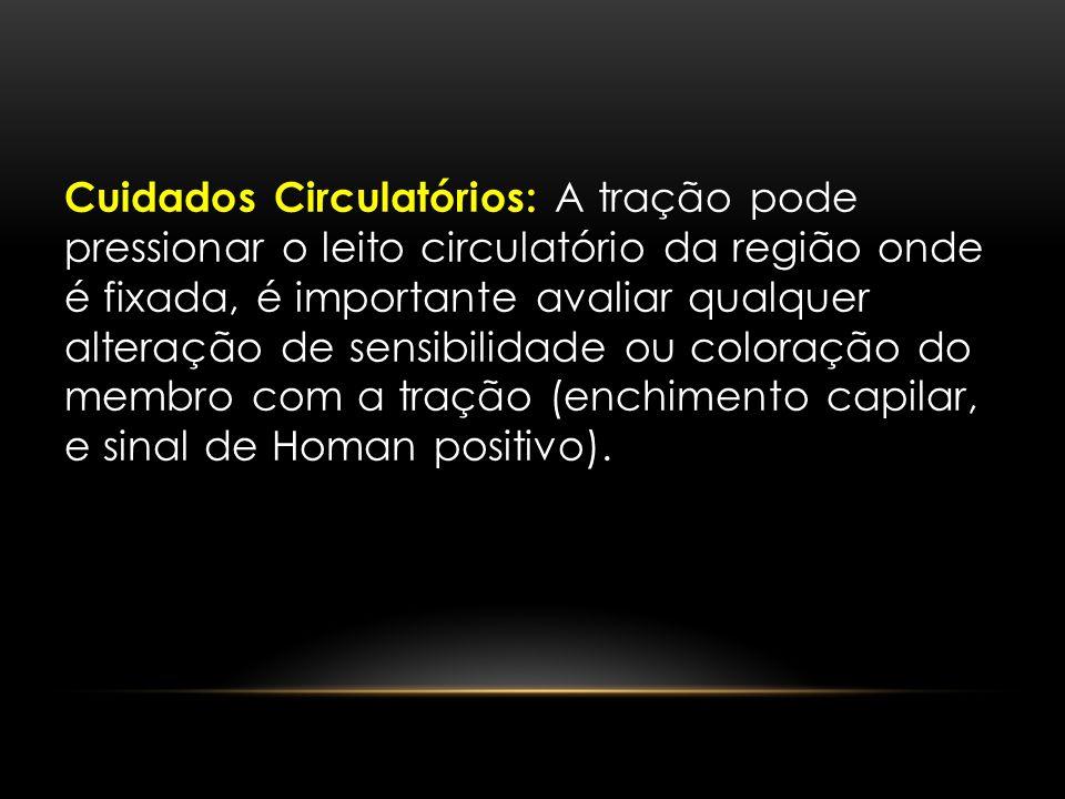 Cuidados Circulatórios: A tração pode pressionar o leito circulatório da região onde é fixada, é importante avaliar qualquer alteração de sensibilidade ou coloração do membro com a tração (enchimento capilar, e sinal de Homan positivo).