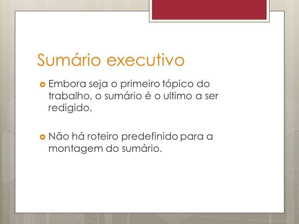 Sumário executivo Embora seja o primeiro tópico do trabalho, o sumário é o ultimo a ser redigido.