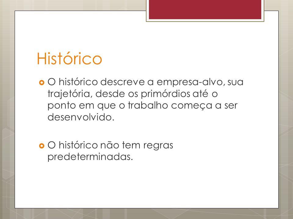 Histórico O histórico descreve a empresa-alvo, sua trajetória, desde os primórdios até o ponto em que o trabalho começa a ser desenvolvido.